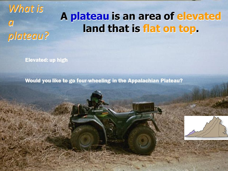 A plateau is an area of elevated land that is flat on top.