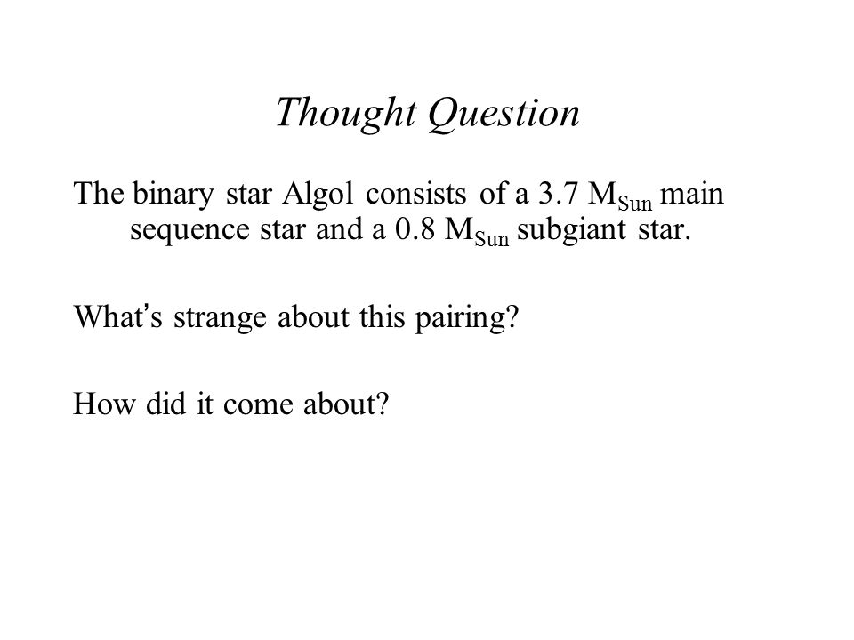Thought Question The binary star Algol consists of a 3.7 MSun main sequence star and a 0.8 MSun subgiant star.
