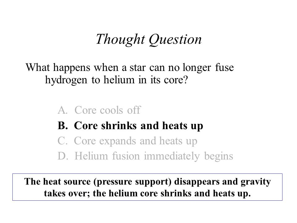 Thought Question What happens when a star can no longer fuse hydrogen to helium in its core A. Core cools off.