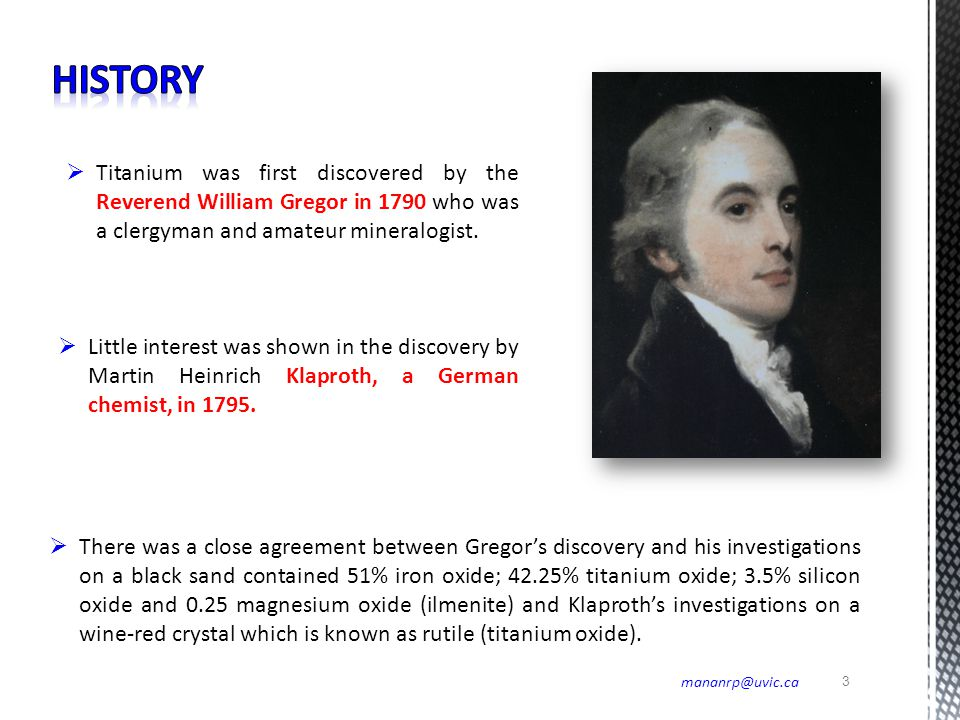 History Titanium was first discovered by the Reverend William Gregor in 1790 who was a clergyman and amateur mineralogist.