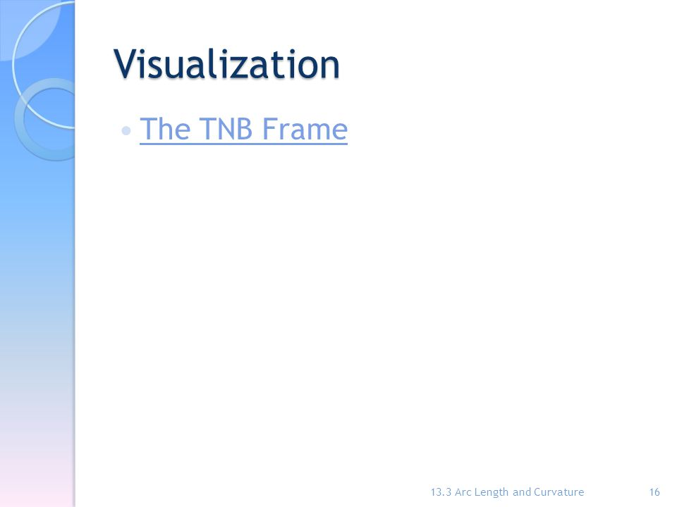 Visualization The TNB Frame 13.3 Arc Length and Curvature