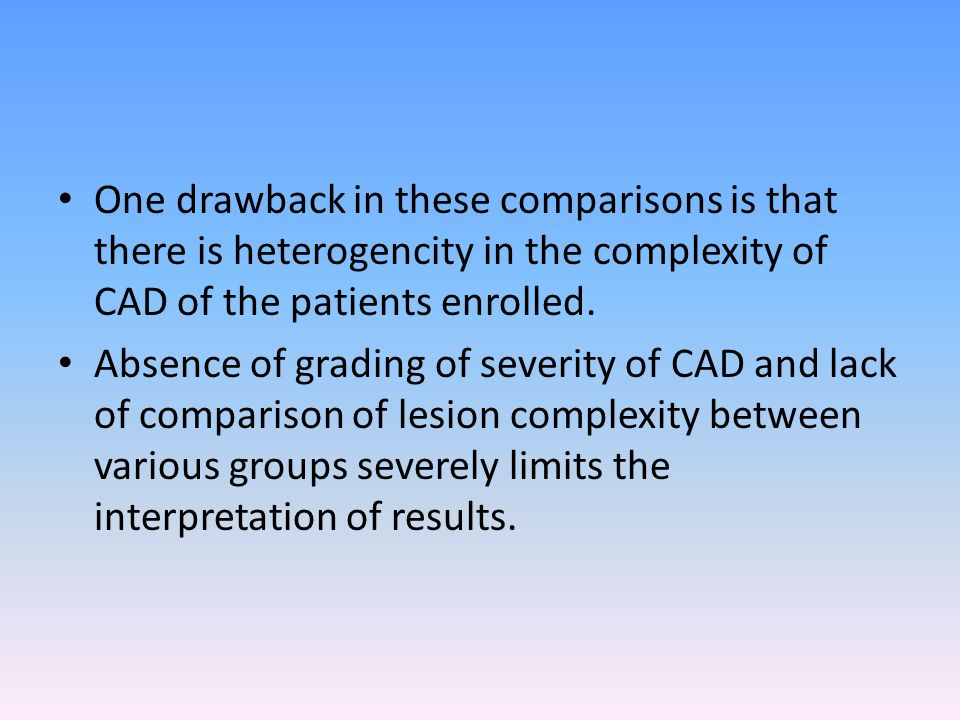 One drawback in these comparisons is that there is heterogencity in the complexity of CAD of the patients enrolled.
