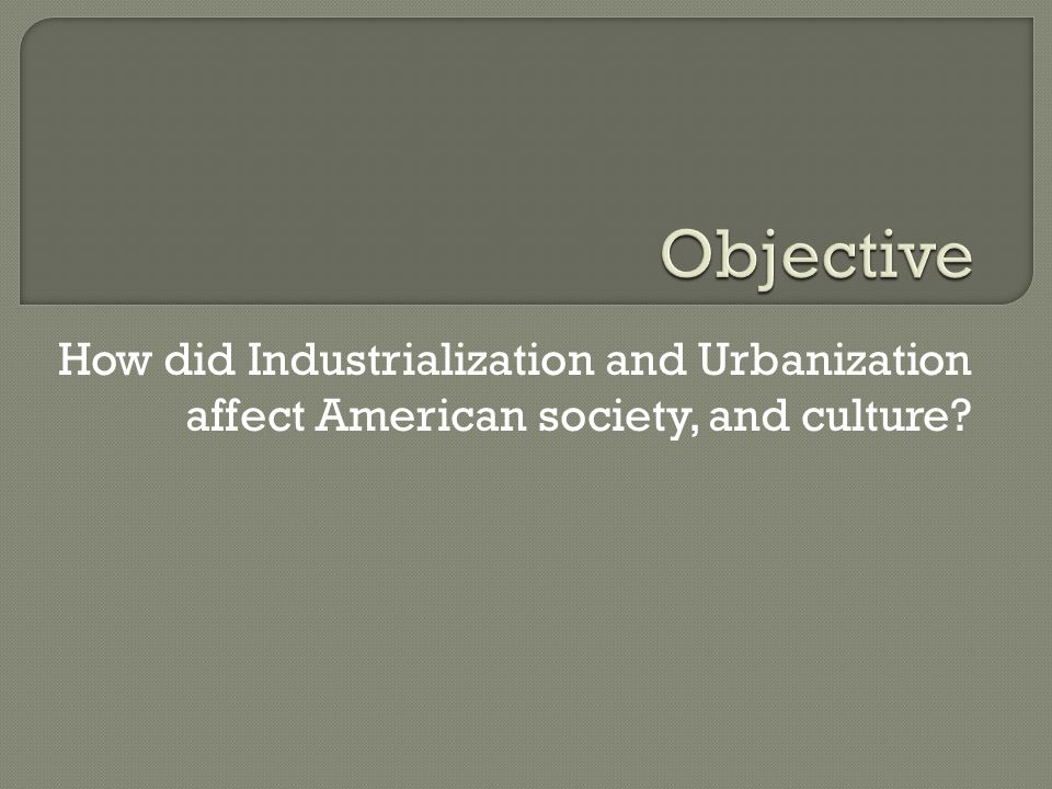 Objective How did Industrialization and Urbanization affect American society, and culture