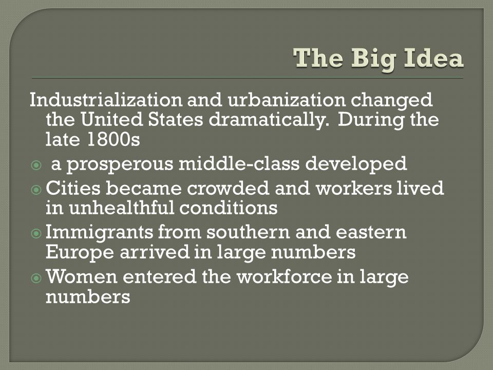 The Big Idea Industrialization and urbanization changed the United States dramatically. During the late 1800s.
