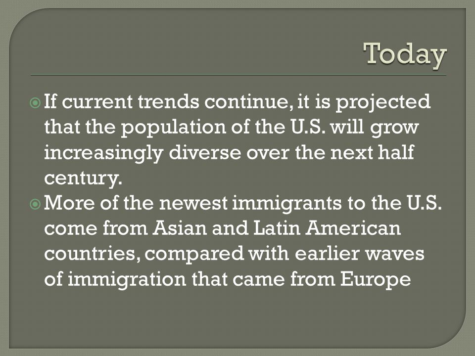 Today If current trends continue, it is projected that the population of the U.S. will grow increasingly diverse over the next half century.