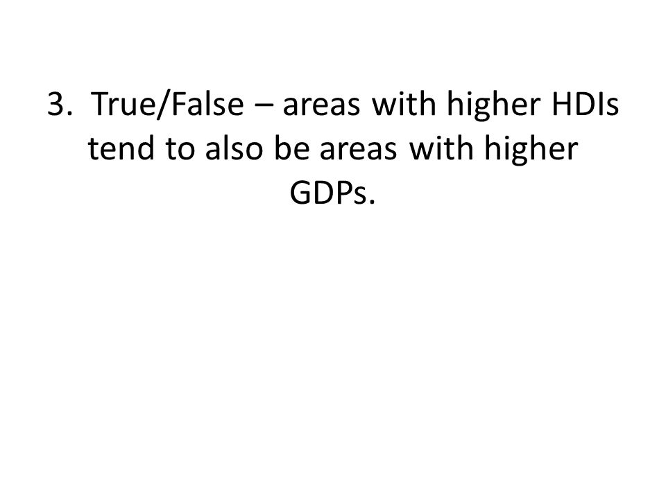 3. True/False – areas with higher HDIs tend to also be areas with higher GDPs.