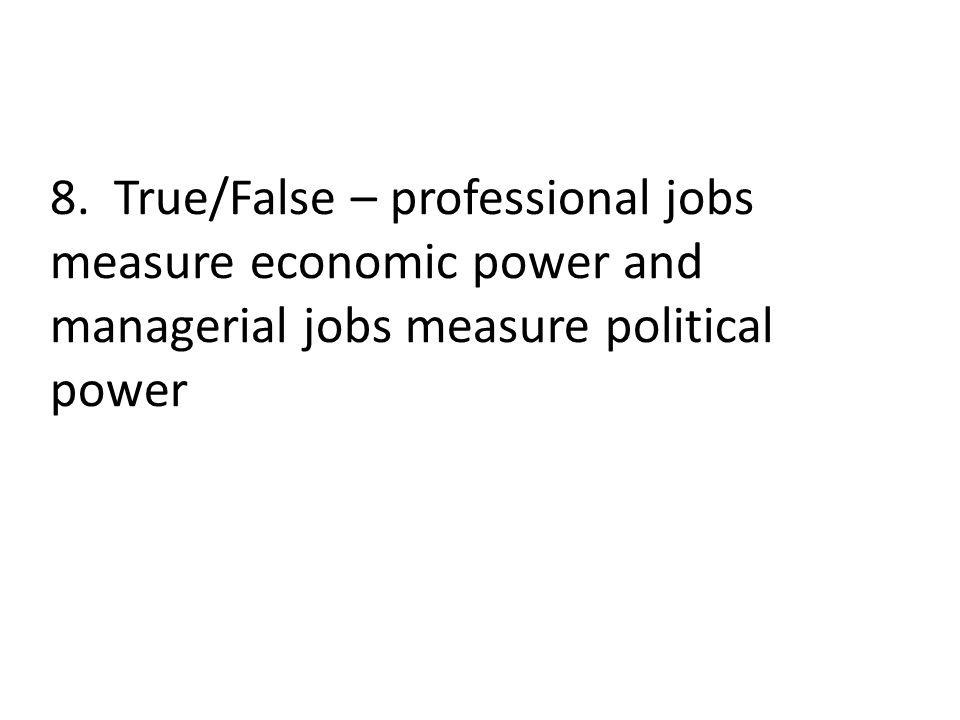 8. True/False – professional jobs measure economic power and managerial jobs measure political power