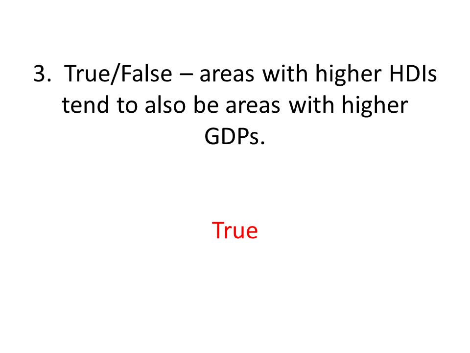 3. True/False – areas with higher HDIs tend to also be areas with higher GDPs. True