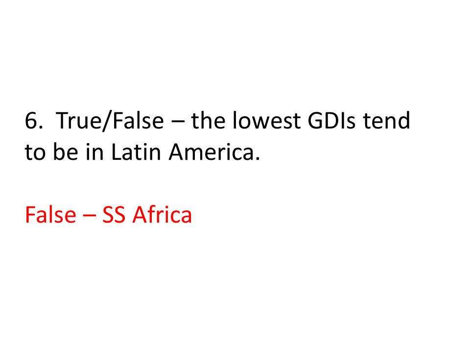 6. True/False – the lowest GDIs tend to be in Latin America