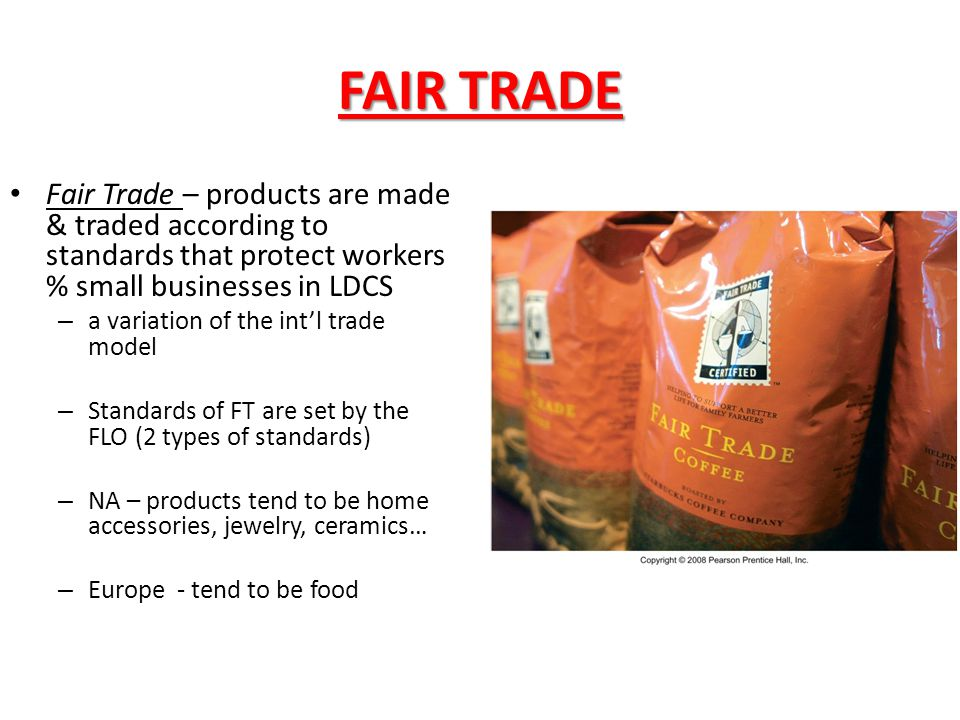 FAIR TRADE Fair Trade – products are made & traded according to standards that protect workers % small businesses in LDCS.