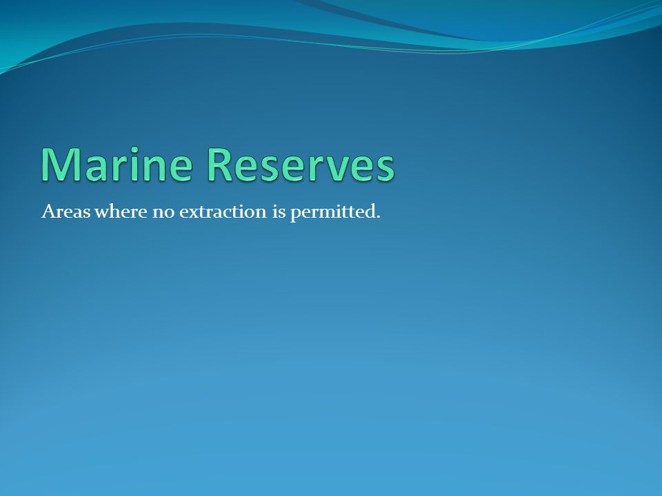 Marine Reserves Areas where no extraction is permitted.