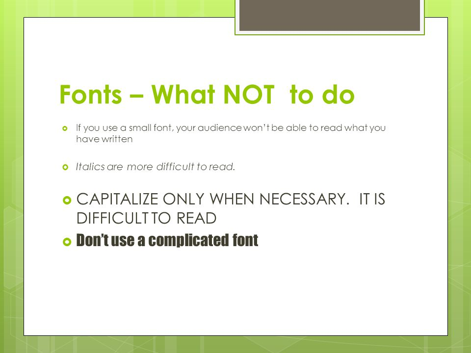 Fonts – What NOT to do If you use a small font, your audience won't be able to read what you have written.