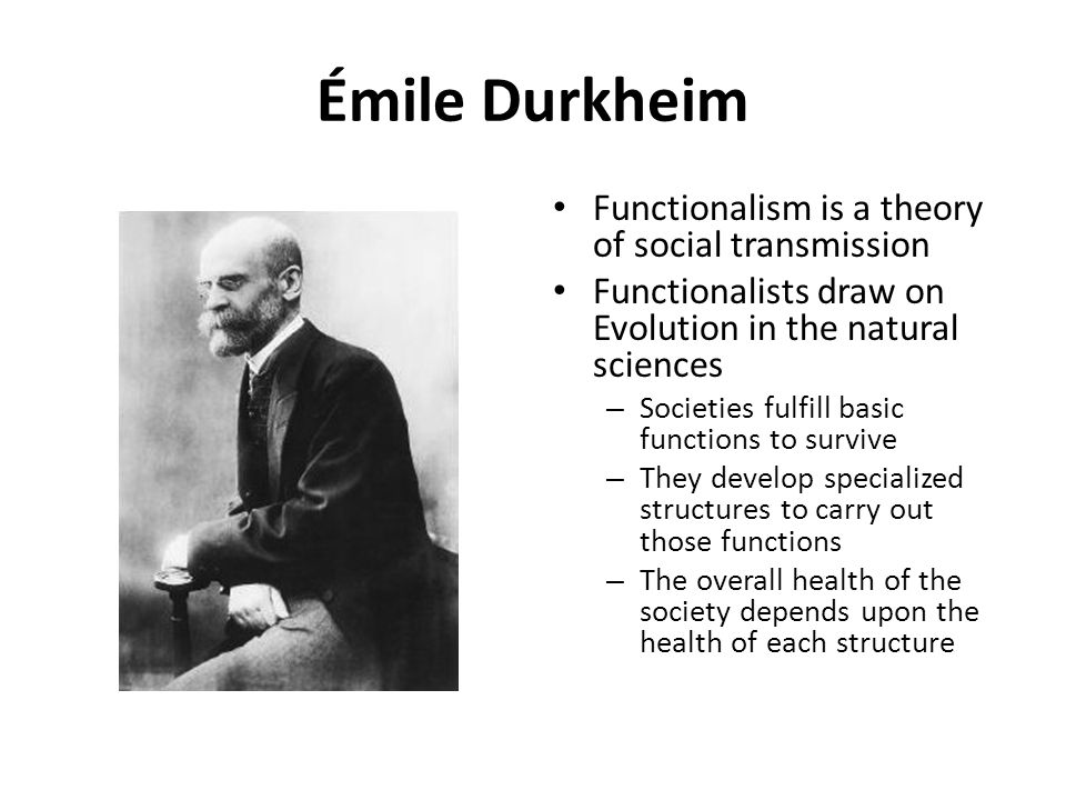 Émile Durkheim Functionalism is a theory of social transmission
