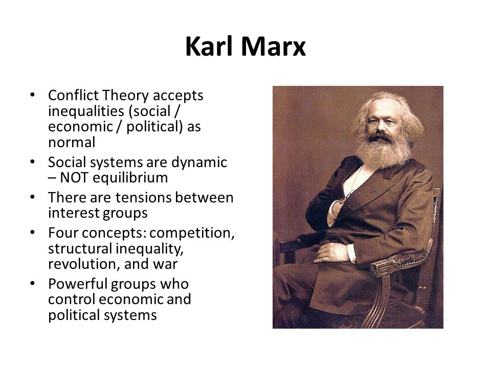 Karl Marx Conflict Theory accepts inequalities (social / economic / political) as normal. Social systems are dynamic – NOT equilibrium.