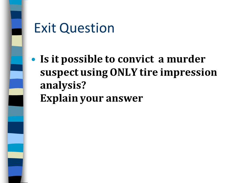 Exit Question Is it possible to convict a murder suspect using ONLY tire impression analysis.