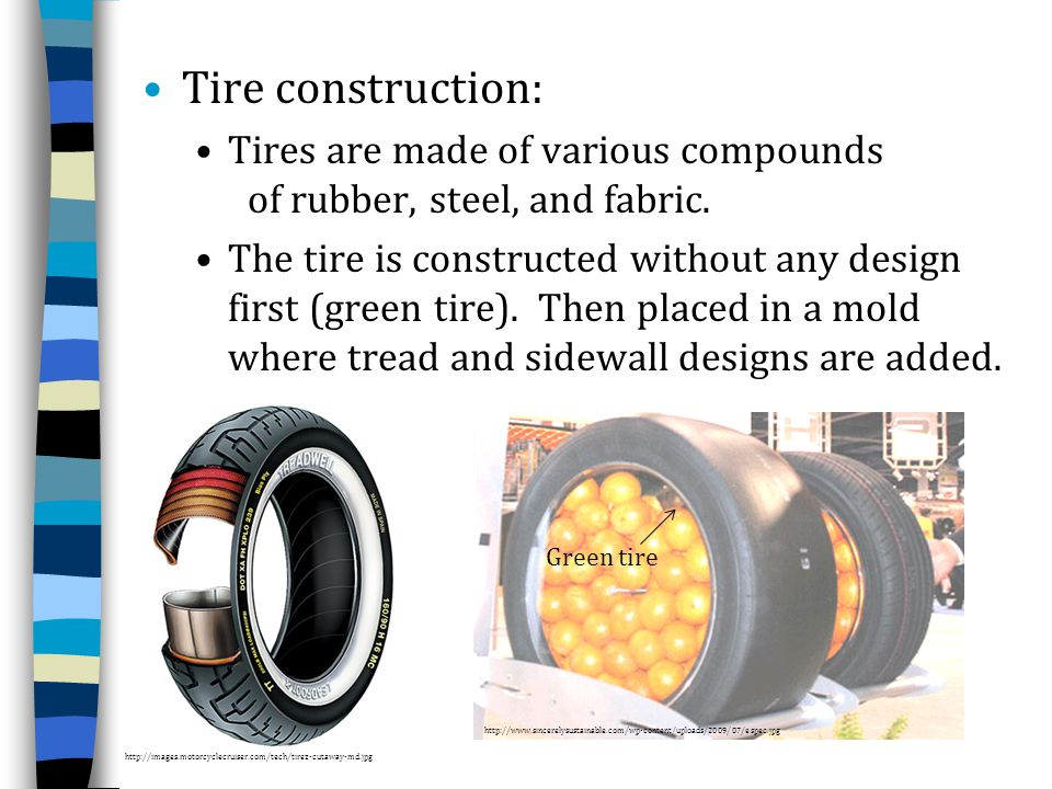 Tire construction: Tires are made of various compounds of rubber, steel, and fabric.