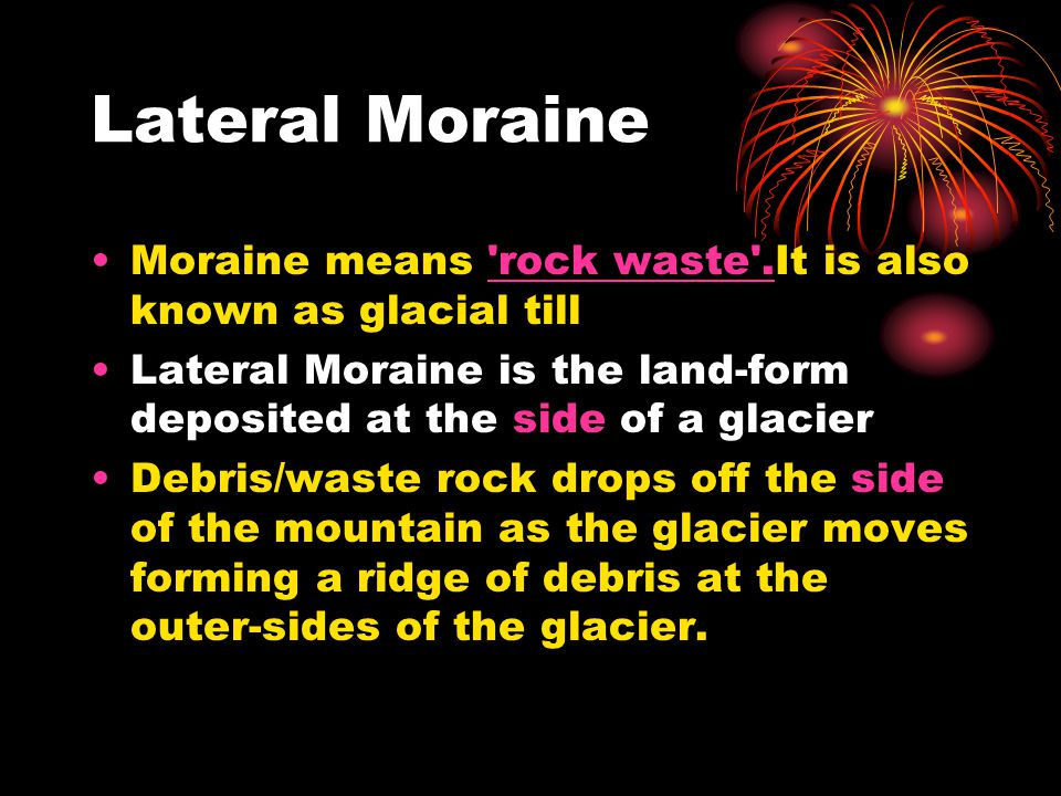 Lateral Moraine Moraine means rock waste .It is also known as glacial till. Lateral Moraine is the land-form deposited at the side of a glacier.