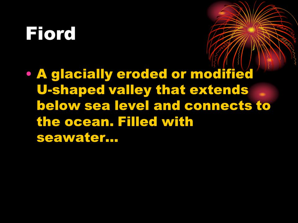 Fiord A glacially eroded or modified U-shaped valley that extends below sea level and connects to the ocean.