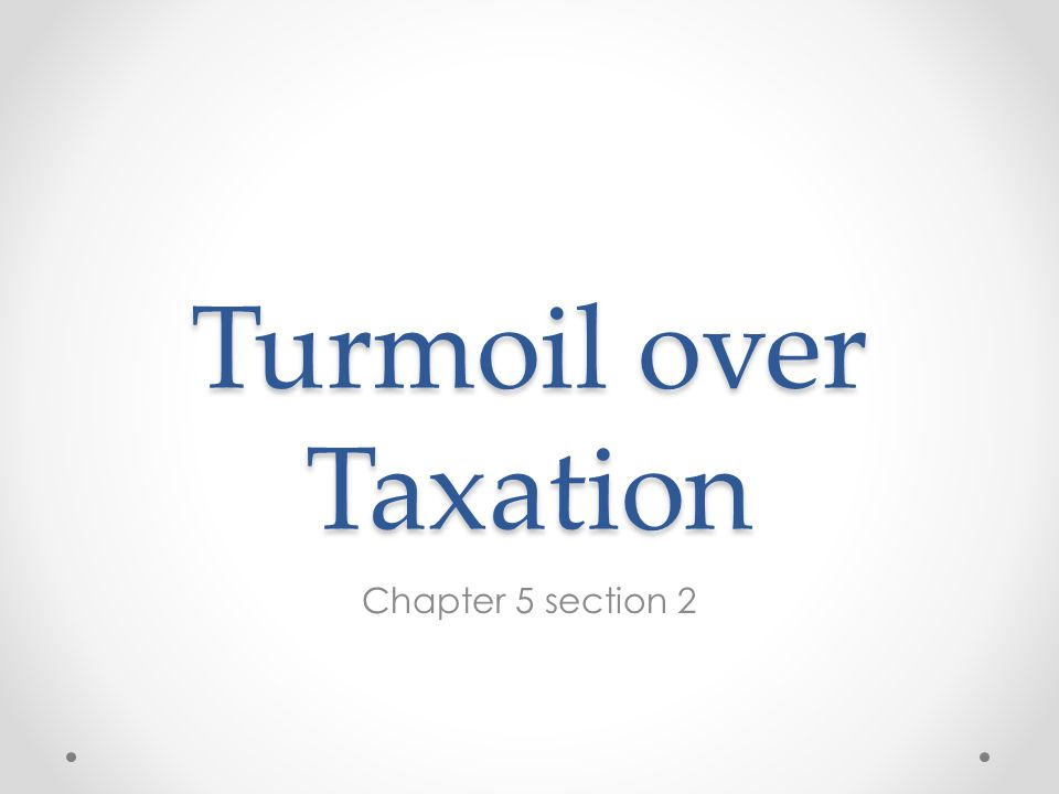 Turmoil over Taxation Chapter 5 section 2