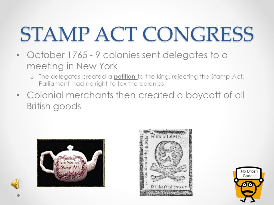 STAMP ACT CONGRESS October 1765 - 9 colonies sent delegates to a meeting in New York.