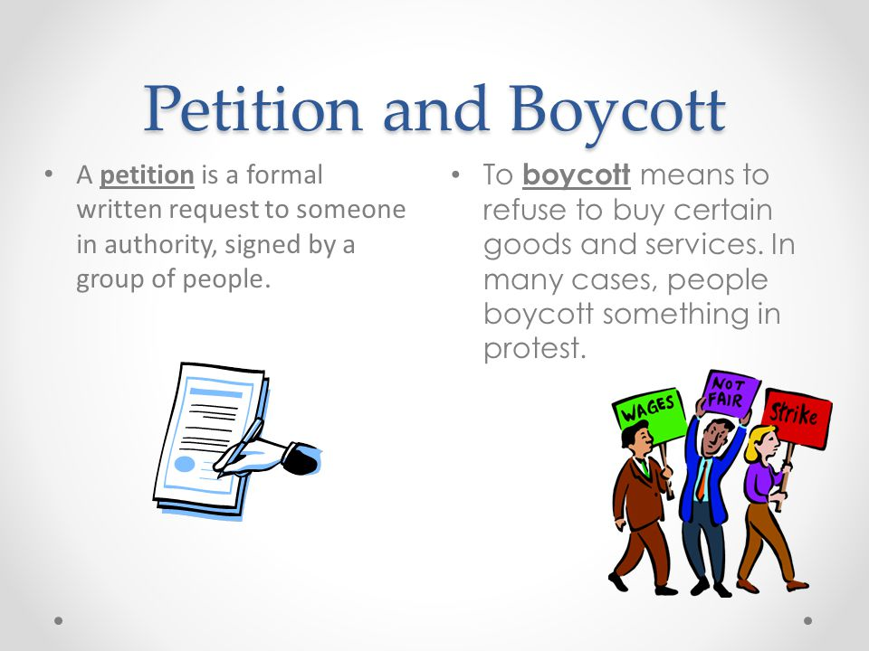 Petition and Boycott A petition is a formal written request to someone in authority, signed by a group of people.