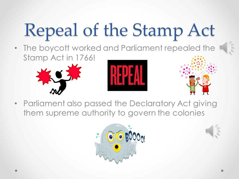 Repeal of the Stamp Act The boycott worked and Parliament repealed the Stamp Act in 1766!