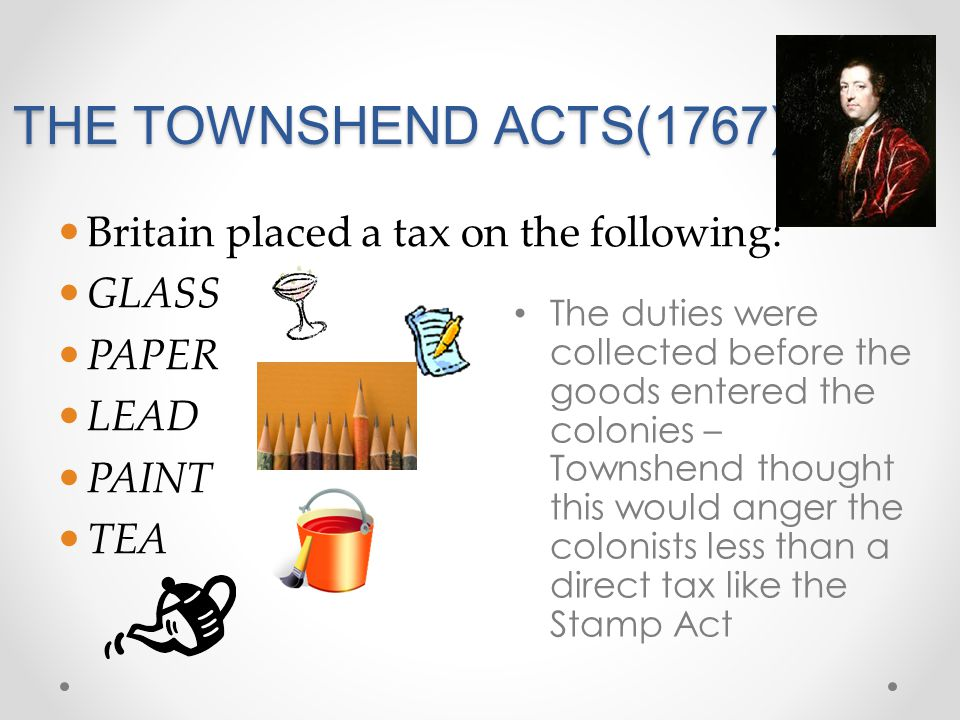 THE TOWNSHEND ACTS(1767) Britain placed a tax on the following: GLASS