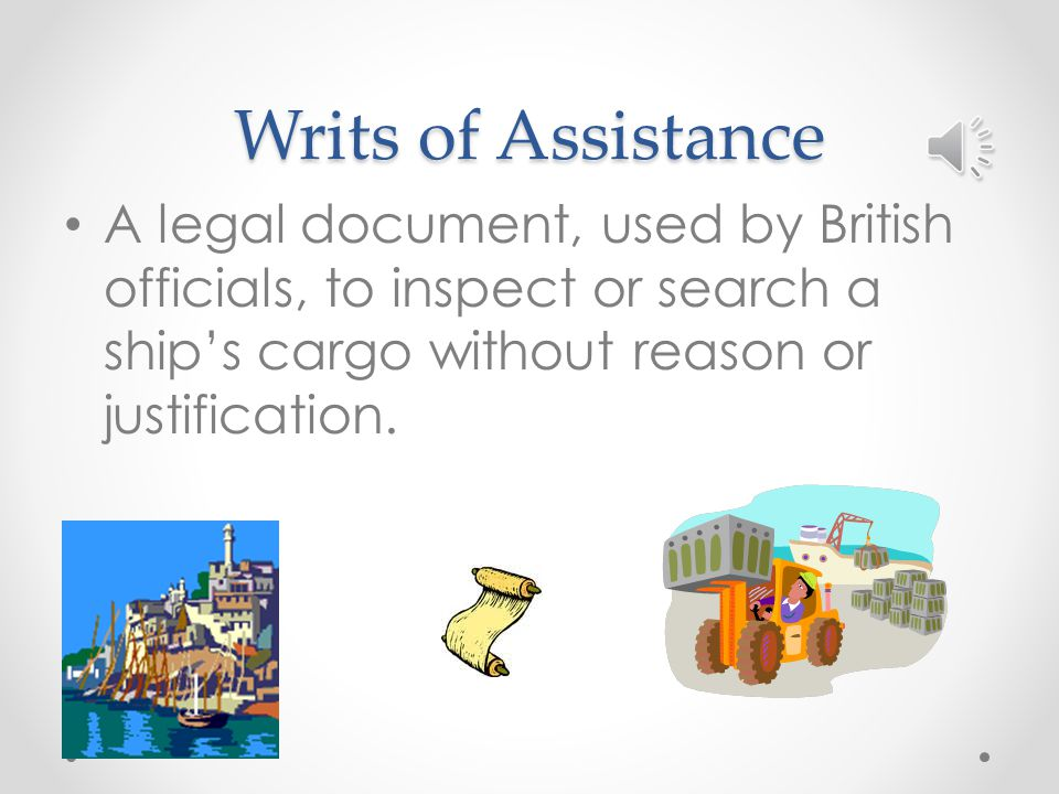 Writs of Assistance A legal document, used by British officials, to inspect or search a ship's cargo without reason or justification.