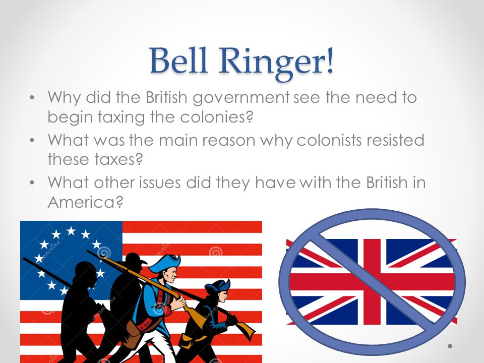 Bell Ringer! Why did the British government see the need to begin taxing the colonies What was the main reason why colonists resisted these taxes