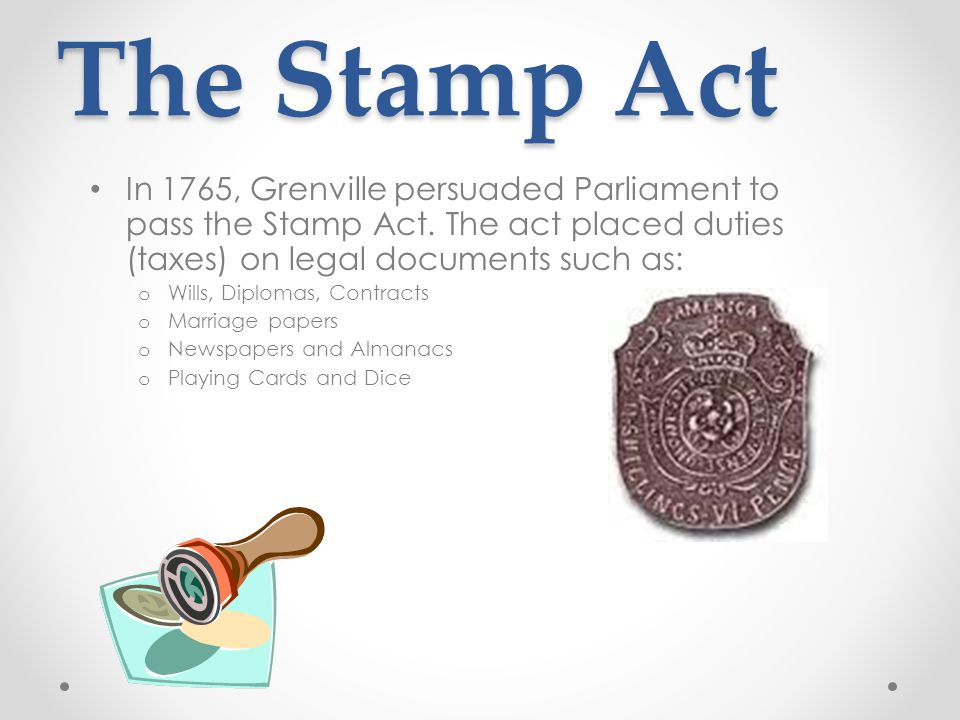 The Stamp Act In 1765, Grenville persuaded Parliament to pass the Stamp Act. The act placed duties (taxes) on legal documents such as: