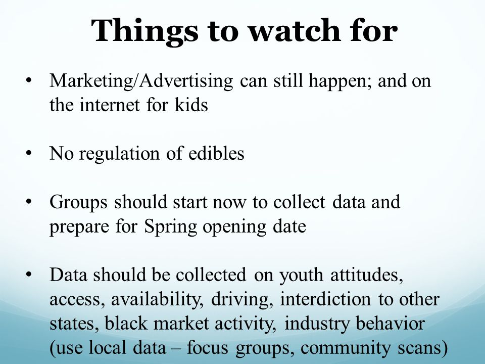 Things to watch for Marketing/Advertising can still happen; and on the internet for kids. No regulation of edibles.