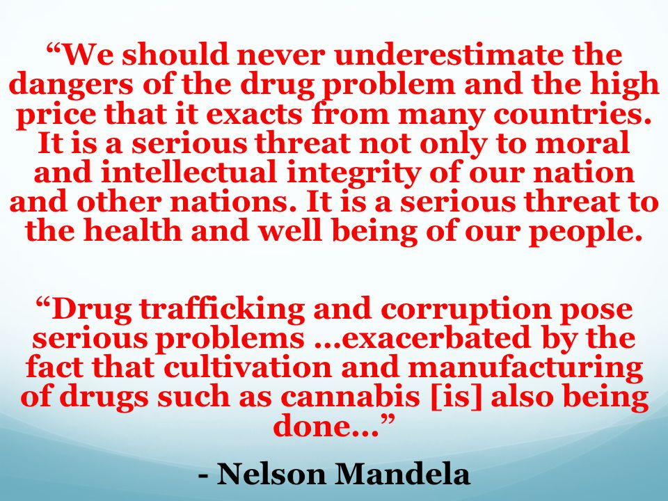 We should never underestimate the dangers of the drug problem and the high price that it exacts from many countries. It is a serious threat not only to moral and intellectual integrity of our nation and other nations. It is a serious threat to the health and well being of our people.