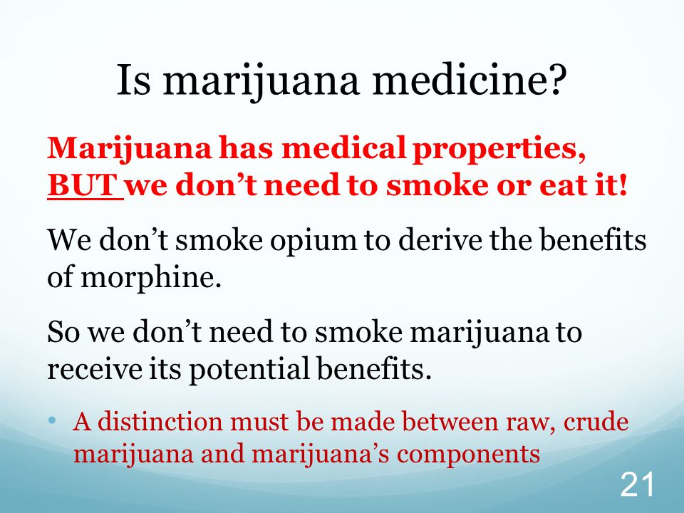 Is marijuana medicine Marijuana has medical properties, BUT we don't need to smoke or eat it!