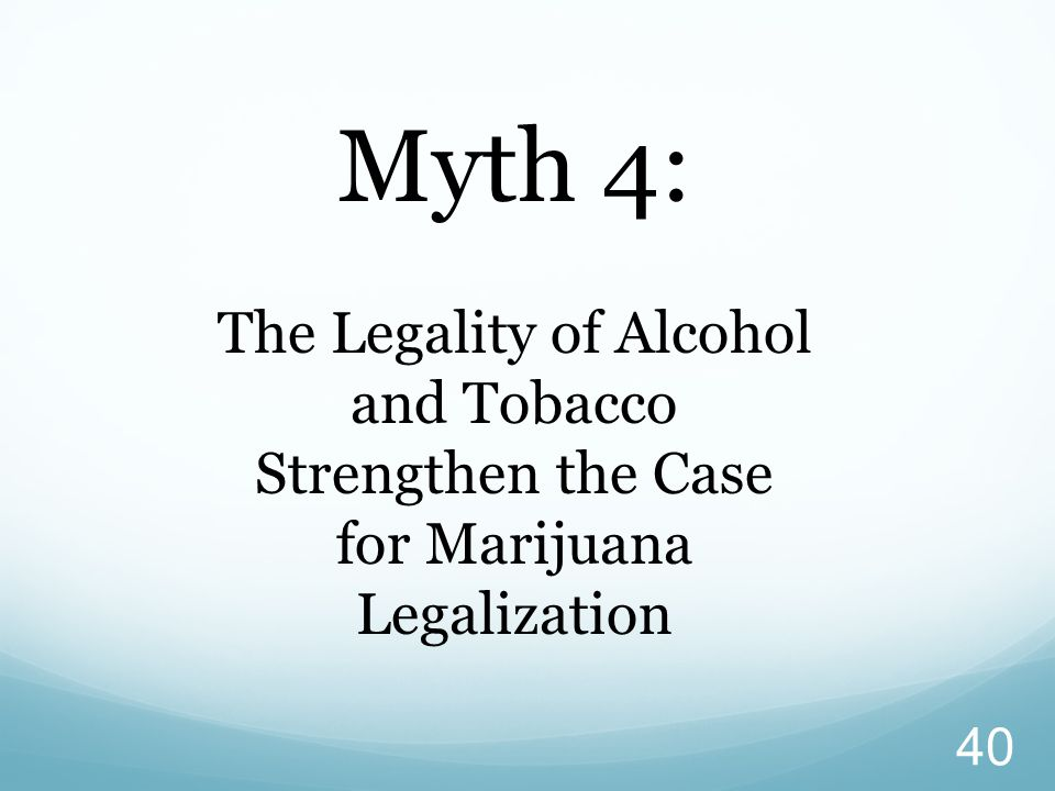 Myth 4: The Legality of Alcohol and Tobacco Strengthen the Case for Marijuana Legalization