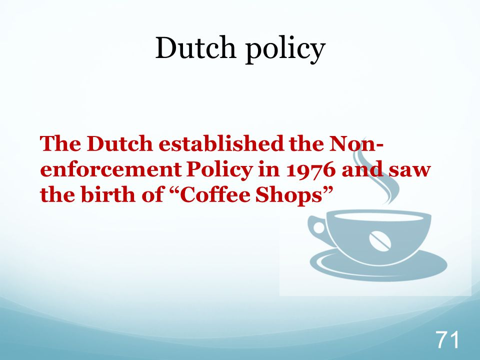 Dutch policy The Dutch established the Non- enforcement Policy in 1976 and saw the birth of Coffee Shops