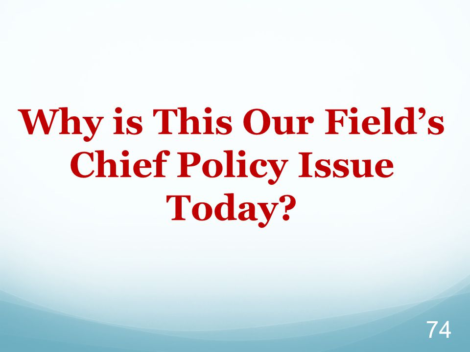 Why is This Our Field's Chief Policy Issue Today