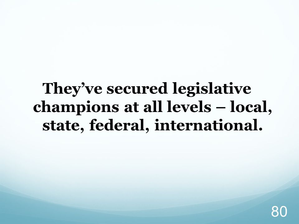 They've secured legislative champions at all levels – local, state, federal, international.