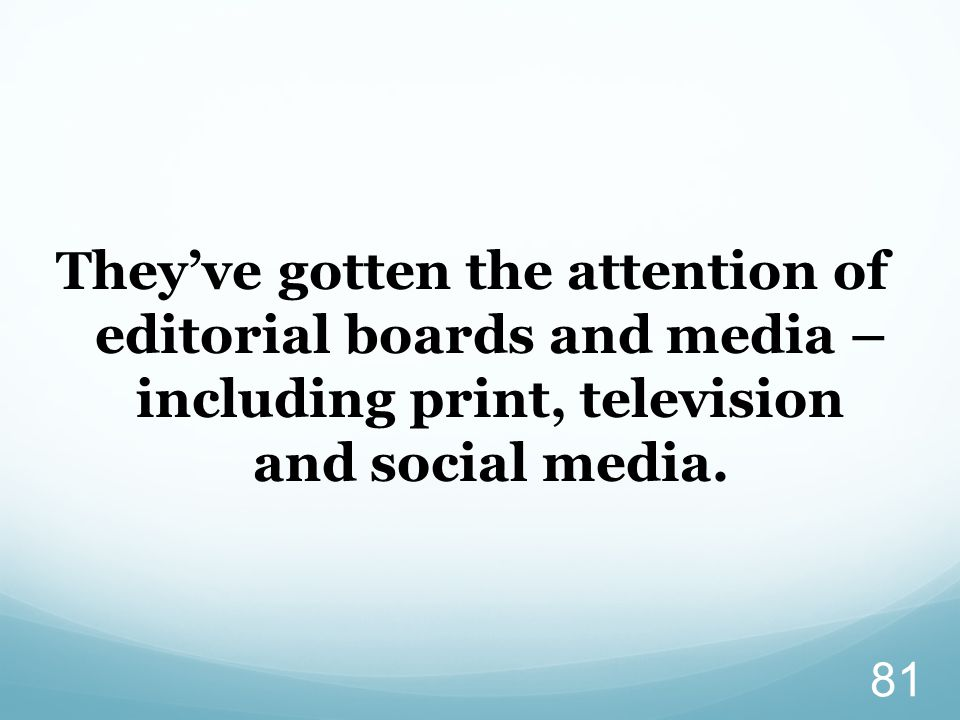 They've gotten the attention of editorial boards and media – including print, television and social media.