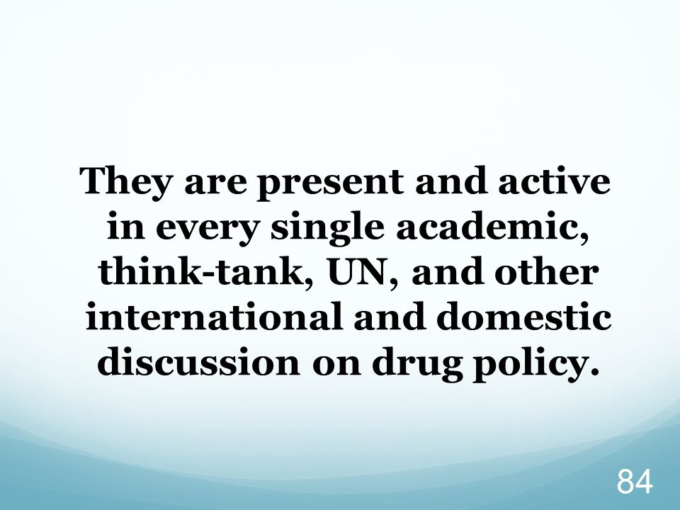 They are present and active in every single academic, think-tank, UN, and other international and domestic discussion on drug policy.