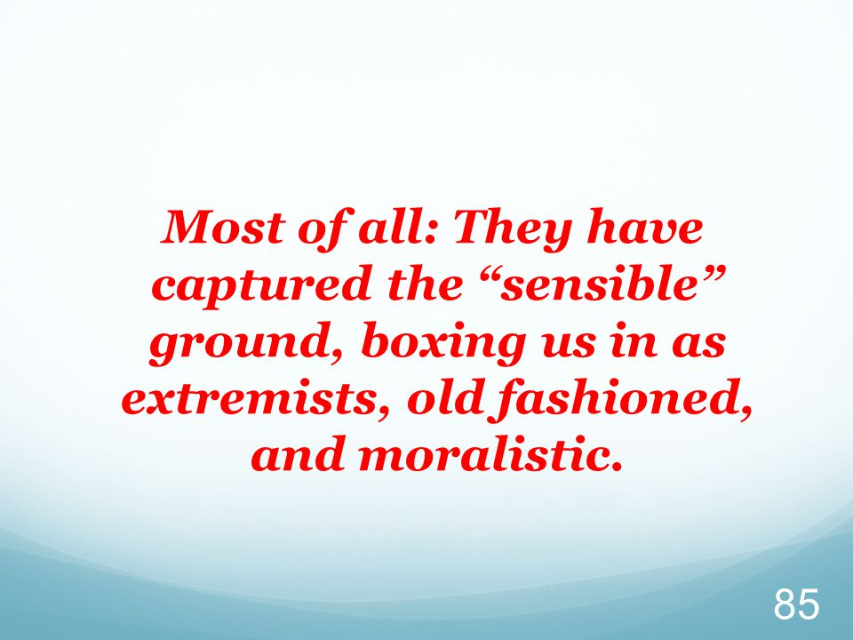 Most of all: They have captured the sensible ground, boxing us in as extremists, old fashioned, and moralistic.