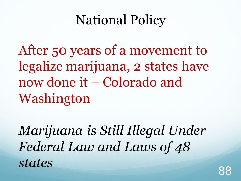 National Policy After 50 years of a movement to legalize marijuana, 2 states have now done it – Colorado and Washington.