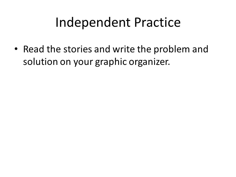 Independent Practice Read the stories and write the problem and solution on your graphic organizer.