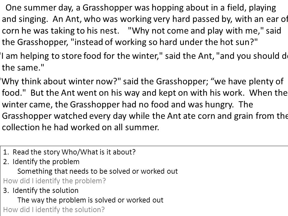 One summer day, a Grasshopper was hopping about in a field, playing and singing. An Ant, who was working very hard passed by, with an ear of corn he was taking to his nest. Why not come and play with me, said the Grasshopper, instead of working so hard under the hot sun