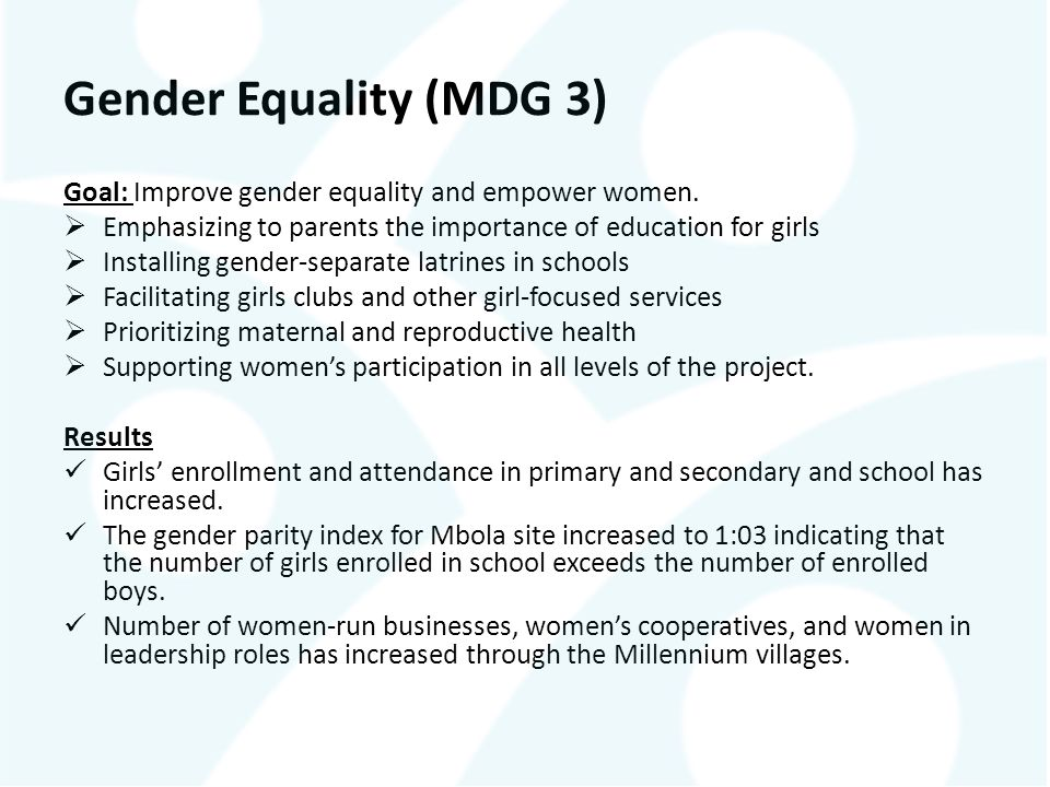 Gender Equality (MDG 3) Goal: Improve gender equality and empower women. Emphasizing to parents the importance of education for girls.