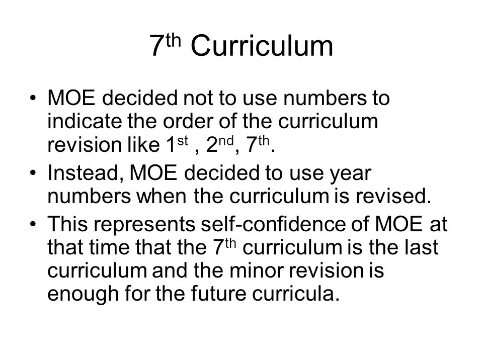7th Curriculum MOE decided not to use numbers to indicate the order of the curriculum revision like 1st , 2nd, 7th.