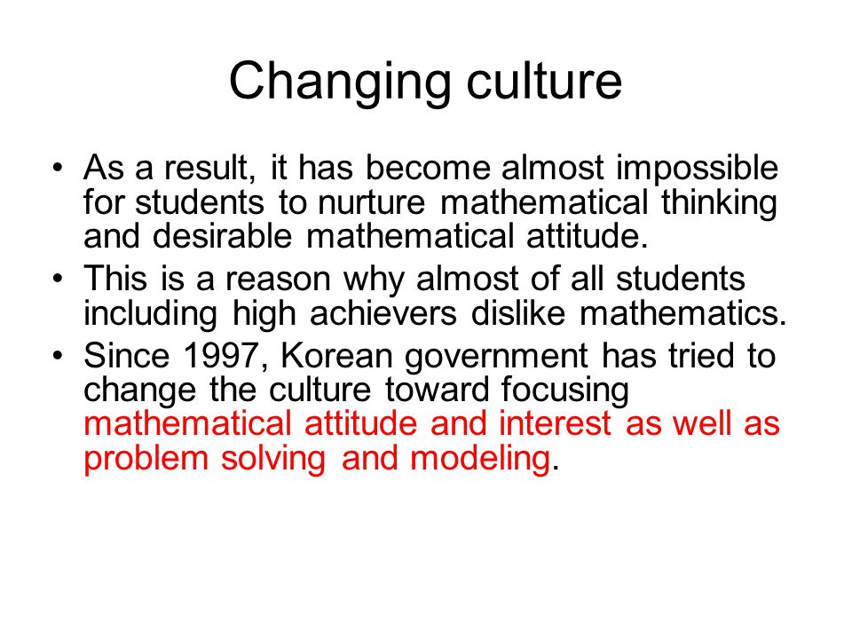 Changing culture As a result, it has become almost impossible for students to nurture mathematical thinking and desirable mathematical attitude.