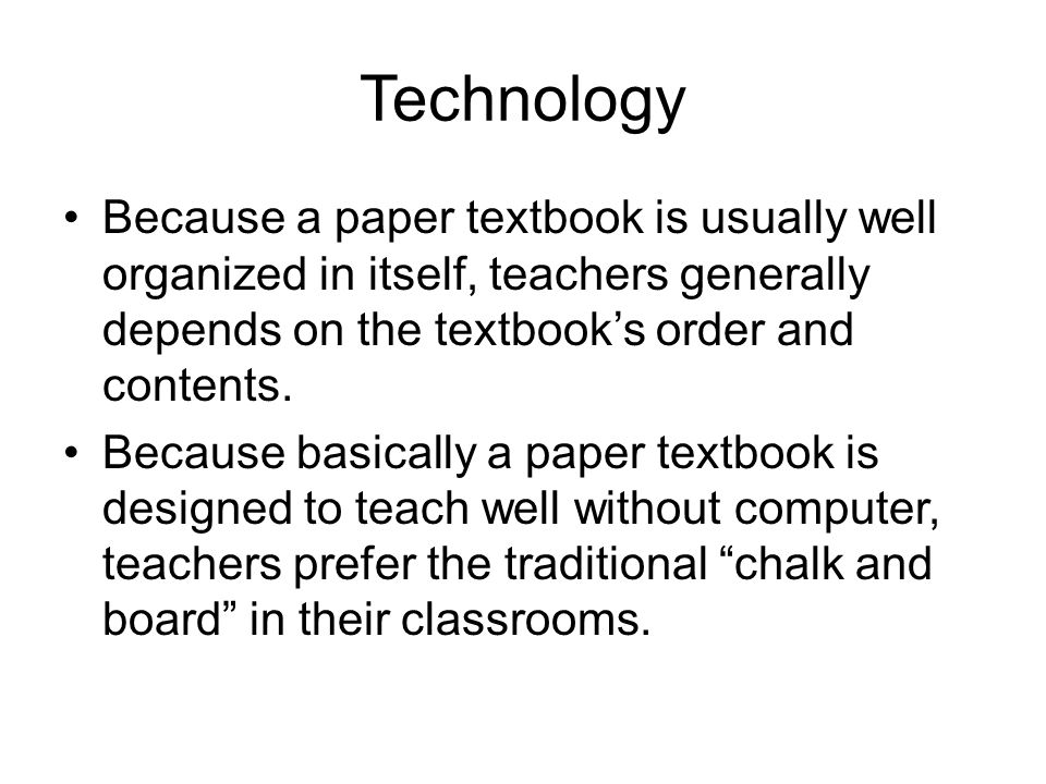 Technology Because a paper textbook is usually well organized in itself, teachers generally depends on the textbook's order and contents.
