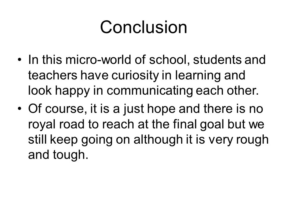 Conclusion In this micro-world of school, students and teachers have curiosity in learning and look happy in communicating each other.