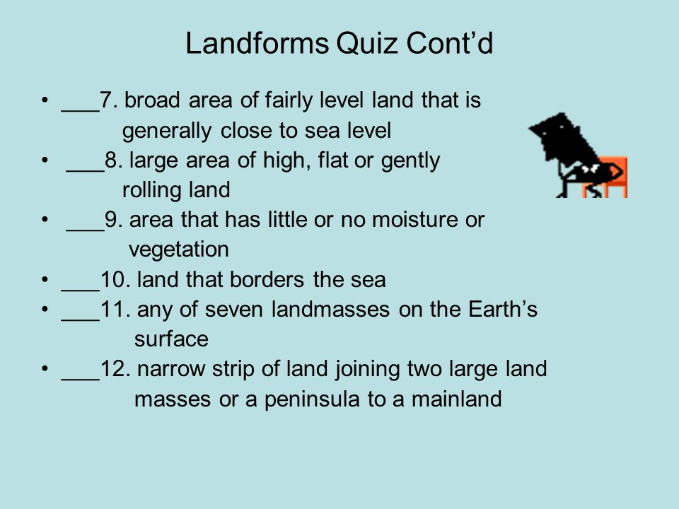 Landforms Quiz Cont'd • ___7. broad area of fairly level land that is