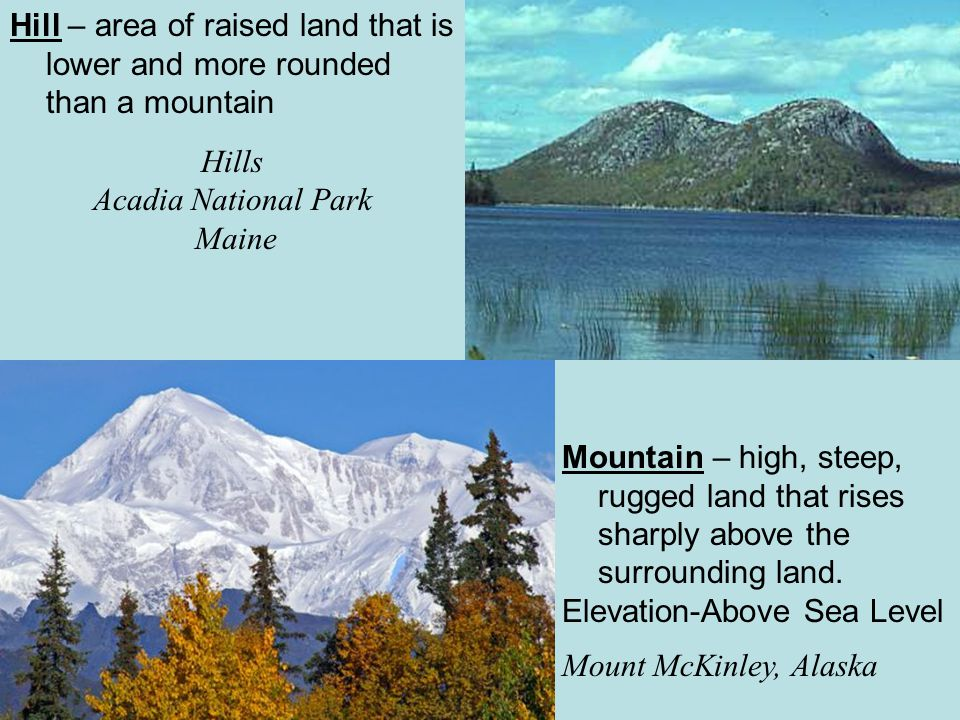 Hill – area of raised land that is lower and more rounded than a mountain
